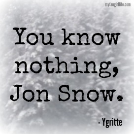 You know nothing, Jon Snow Ygritte